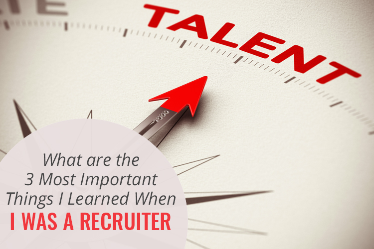 What Are the 3 Most Important Things I Learned When I Was a Recruiter?