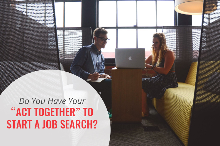 """Do You """"Have Your Act Together"""" to Start Your Job Search?"""
