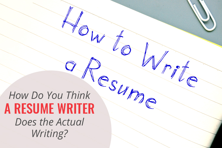 How Do You Think a Resume Writer Does the Actual Writing?